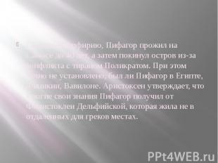 Согласно Порфирию, Пифагор прожил на Самосе до 40 лет, а затем покинул остров из