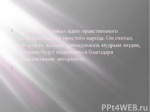 Пифагор отстаивал идею нравственного облагораживания простого народа. Он считал,