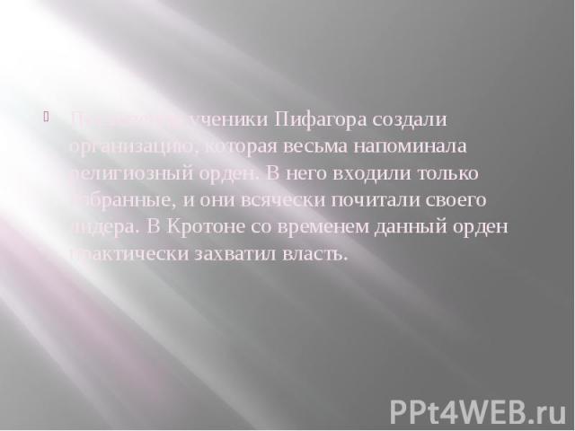 Постепенно ученики Пифагора создали организацию, которая весьма напоминала религиозный орден. В него входили только избранные, и они всячески почитали своего лидера. В Кротоне со временем данный орден практически захватил власть.
