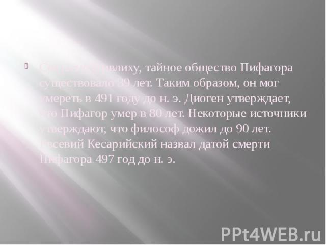 Согласно Ямвлиху, тайное общество Пифагора существовало 39 лет. Таким образом, он мог умереть в 491 году до н. э. Диоген утверждает, что Пифагор умер в 80 лет. Некоторые источники утверждают, что философ дожил до 90 лет. Евсевий Кесарийский назвал д…