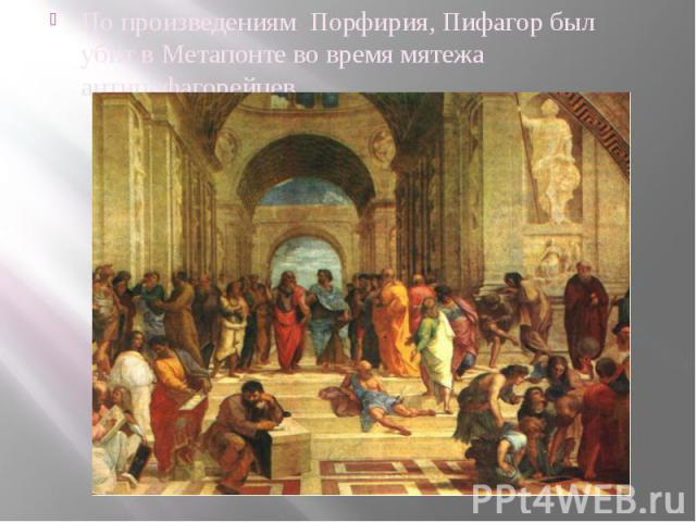 По произведениям Порфирия, Пифагор был убит в Метапонте во время мятежа антипифагорейцев.