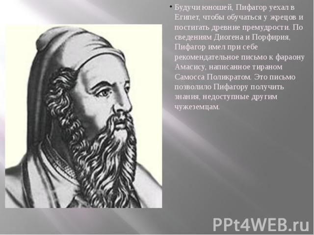 Будучи юношей, Пифагор уехал в Египет, чтобы обучаться у жрецов и постигать древние премудрости. По сведениям Диогена и Порфирия, Пифагор имел при себе рекомендательное письмо к фараону Амасису, написанное тираном Самосса Поликратом. Это письмо позв…