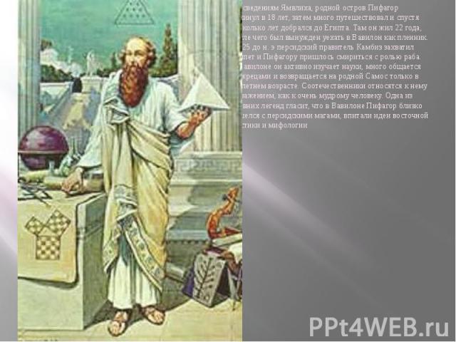 По сведениям Ямвлиха, родной остров Пифагор покинул в 18 лет, затем много путешествовал и спустя несколько лет добрался до Египта. Там он жил 22 года, после чего был вынужден уехать в Вавилон как пленник. В 525 до н. э персидский правитель Камбиз за…