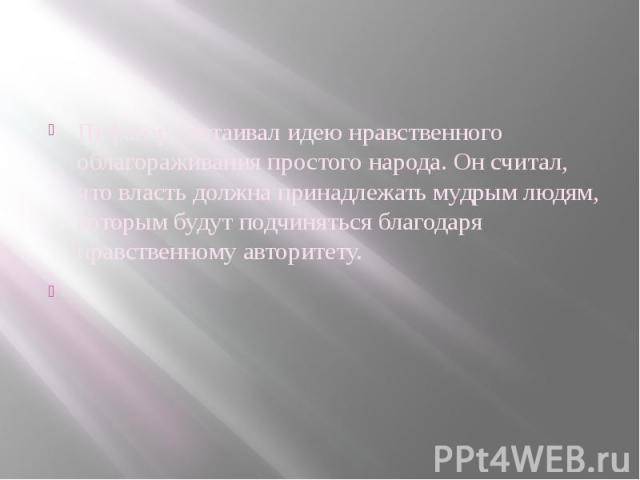 Пифагор отстаивал идею нравственного облагораживания простого народа. Он считал, что власть должна принадлежать мудрым людям, которым будут подчиняться благодаря нравственному авторитету.