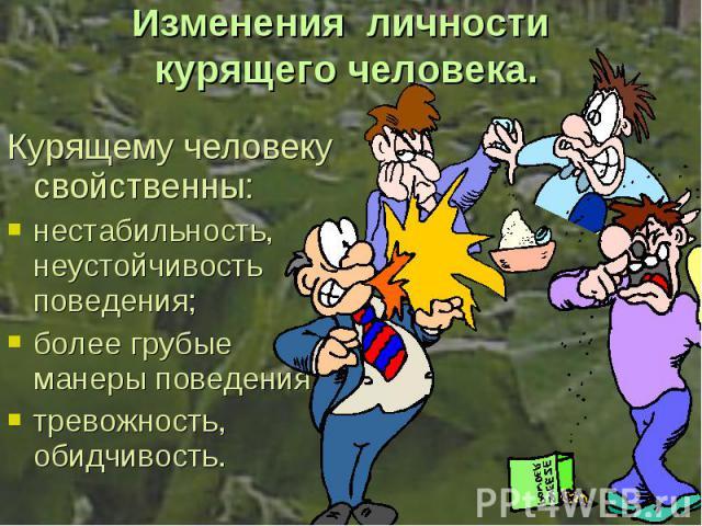 Курящему человеку свойственны: Курящему человеку свойственны: нестабильность, неустойчивость поведения; более грубые манеры поведения; тревожность, обидчивость.