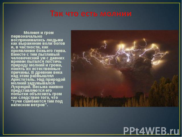 Молния и гром первоначально воспринимались людьми как выражение воли богов и, в частности, как проявление божьего гнева. Вместе с тем пытливый человеческий ум с давних времен пытался постичь природу молний и грома, понять их естественные причины. В …