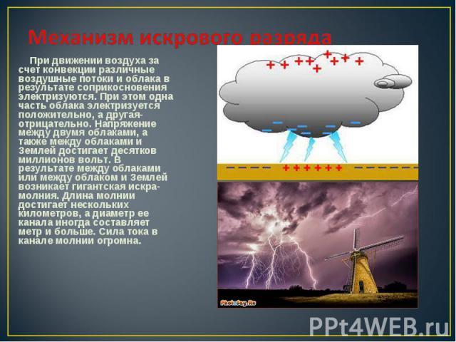При движении воздуха за счет конвекции различные воздушные потоки и облака в результате соприкосновения электризуются. При этом одна часть облака электризуется положительно, а другая- отрицательно. Напряжение между двумя облаками, а также между обла…