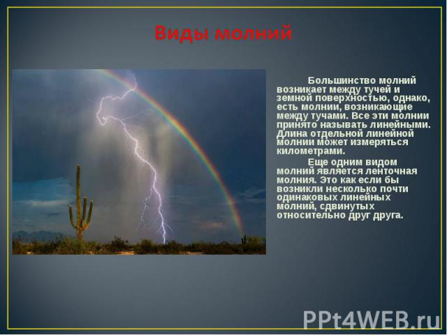 Большинство молний возникает между тучей и земной поверхностью, однако, есть молнии, возникающие между тучами. Все эти молнии принято называть линейными. Длина отдельной линейной молнии может измеряться километрами. Большинство молний возникает межд…