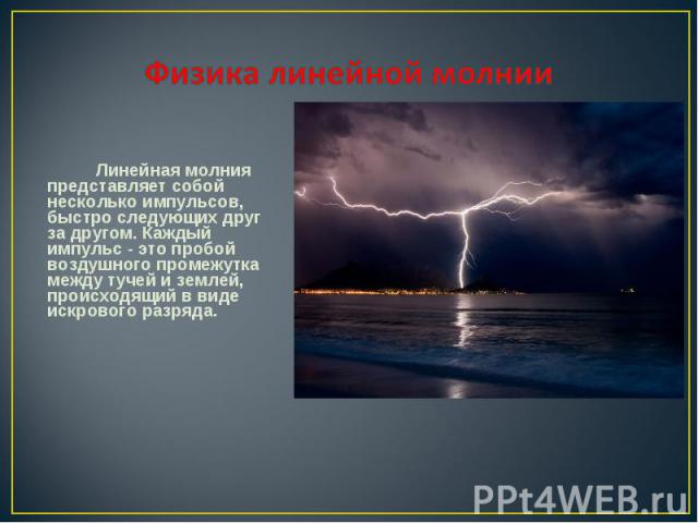Линейная молния представляет собой несколько импульсов, быстро следующих друг за другом. Каждый импульс - это пробой воздушного промежутка между тучей и землей, происходящий в виде искрового разряда. Линейная молния представляет собой несколько импу…