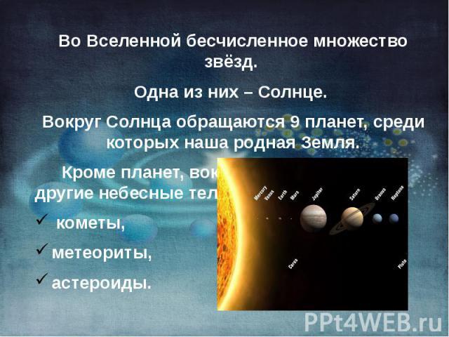 Во Вселенной бесчисленное множество звёзд. Во Вселенной бесчисленное множество звёзд. Одна из них – Солнце. Вокруг Солнца обращаются 9 планет, среди которых наша родная Земля. Кроме планет, вокруг Солнца движутся другие небесные тела: кометы, метеор…