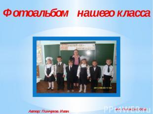 Фотоальбом нашего класса Автор: Пинчуков. Иван. 4кл. Полужская ООШ