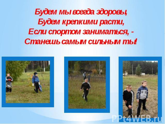 Будем мы всегда здоровы, Будем крепкими расти, Если спортом заниматься, - Станешь самым сильным ты!