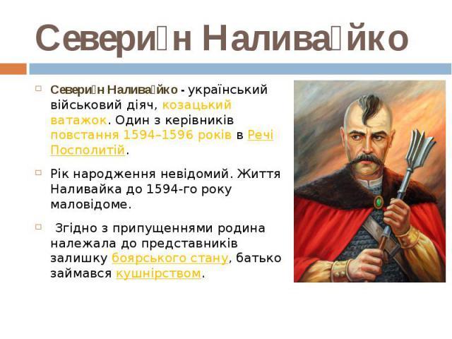 Севери н Налива йко Севери н Налива йко - український військовий діяч,козацький ватажок. Один з керівників повстання 1594–1596 роківвРечі Посполитій. Рік народження невідомий. Життя Наливайка до 1594-го року маловідоме. Згідн…