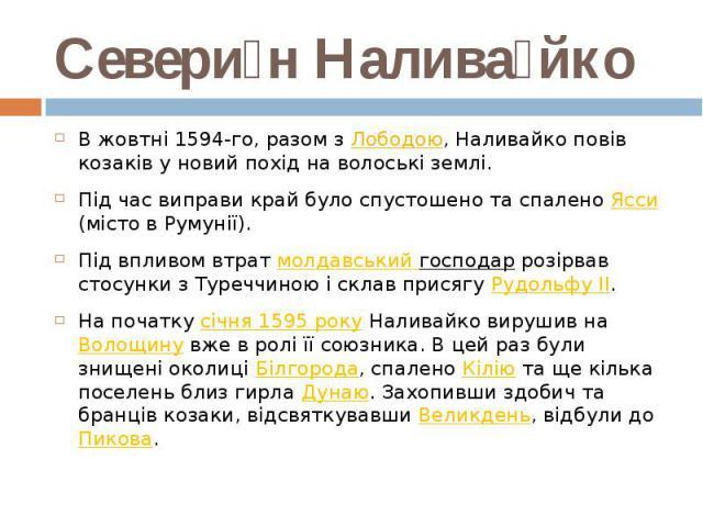 Севери н Налива йко В жовтні 1594-го, разом зЛободою, Наливайко повів козаків у новий похід на волоські землі. Під час виправи край було спустошено та спаленоЯсси (місто в Румунії). Під впливом втратмолдавськийгос…