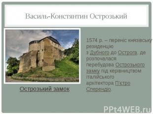 Василь-Констянтин Острозький 1574р. – переніс князівську резиденцію з&nbsp