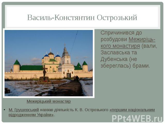 Василь-Констянтин Острозький Спричинився до розбудовиМежиріць-кого монастиря(вали, Заславська та Дубенська (не збереглась) брами.