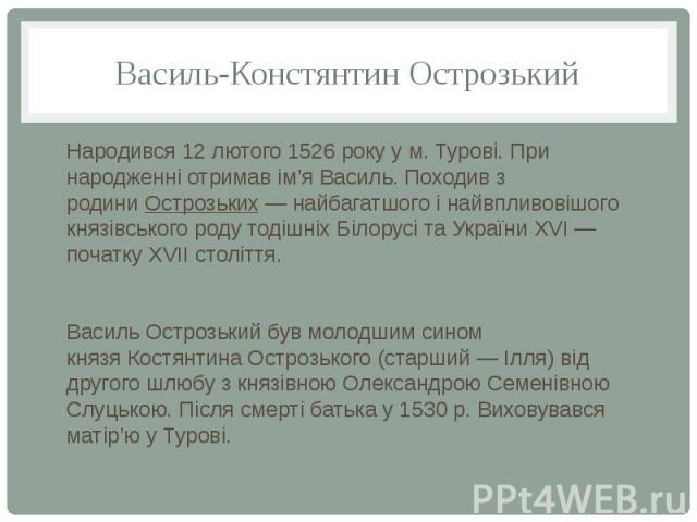 Василь-Констянтин Острозький Народився 12 лютого 1526 року у м. Турові. При народженні отримав ім'я Василь. Походив з родиниОстрозьких— найбагатшого і найвпливовішого князівського роду тодішніх Білорусі та УкраїниXVI— початку…