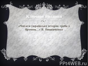 Ключове питання «Читати українську історію треба з бромом…» В. Винниченко