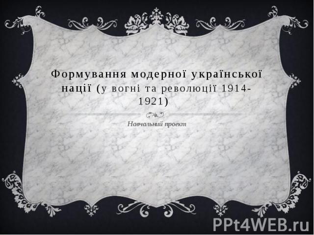 Формування модерної української нації (у вогні та революції 1914-1921) Навчальний проект