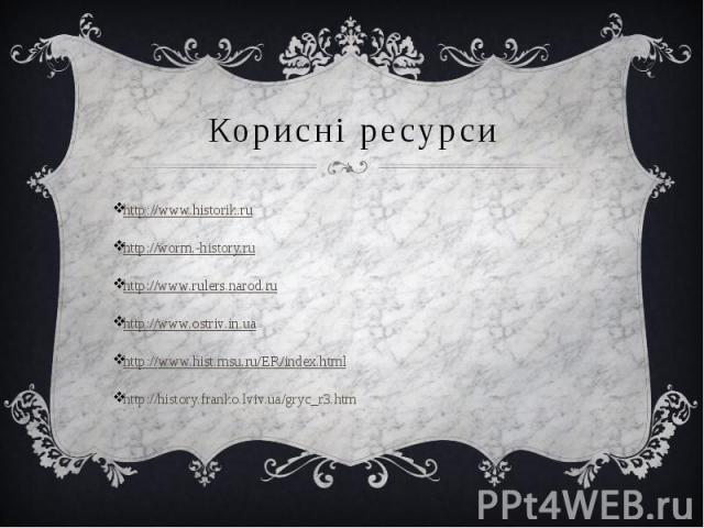 Корисні ресурси http://www.historik.ru http://worm.-history.ru http://www.rulers.narod.ru http://www.ostriv.in.ua http://www.hist.msu.ru/ER/index.html http://history.franko.lviv.ua/gryc_r3.htm