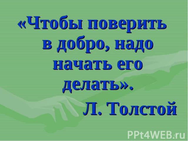 «Чтобы поверить в добро, надо начать его делать». «Чтобы поверить в добро, надо начать его делать». Л. Толстой