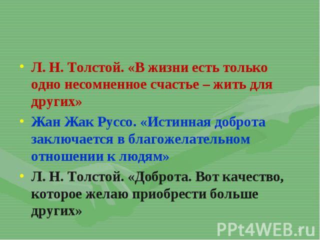Л. Н. Толстой. «В жизни есть только одно несомненное счастье – жить для других» Л. Н. Толстой. «В жизни есть только одно несомненное счастье – жить для других» Жан Жак Руссо. «Истинная доброта заключается в благожелательном отношении к людям» Л. Н. …