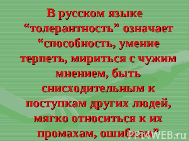 """В русском языке """"толерантность"""" означает """"способность, умение терпеть, мириться с чужим мнением, быть снисходительным к поступкам других людей, мягко относиться к их промахам, ошибкам"""" В русском языке """"толерантность"""" означает """"способность, умение те…"""