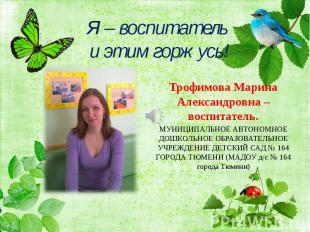 Я – воспитатель и этим горжусь!Трофимова Марина Александровна – воспитатель.МУНИ