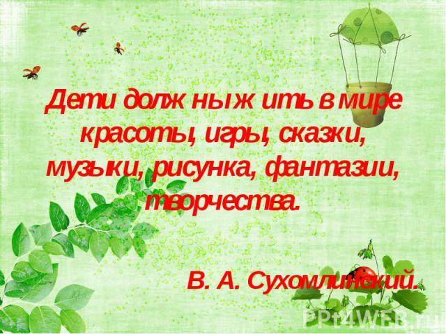 Дети должны жить в мире красоты, игры, сказки, музыки, рисунка, фантазии, творчества.Дети должны жить в мире красоты, игры, сказки, музыки, рисунка, фантазии, творчества.В. А. Сухомлинский.
