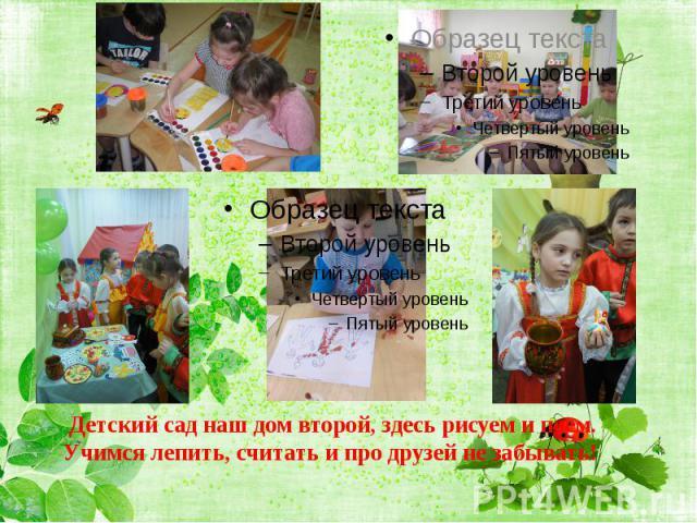 Детский сад наш дом второй, здесь рисуем и поем.Учимся лепить, считать и про друзей не забывать!