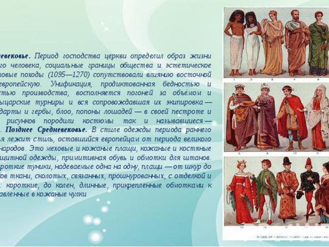 Ранее Средневековье. Период господства церкви определил образ жизни средневекового человека, социальные границы общества и эстетическое кредо. Крестовые походы (1095—1270) сопутствовали влиянию восточной моды на европейскую. Унификация, продиктованн…
