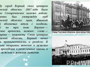 1867 году город Верный стал центром Семиреченской области. 1867;года было учрежд