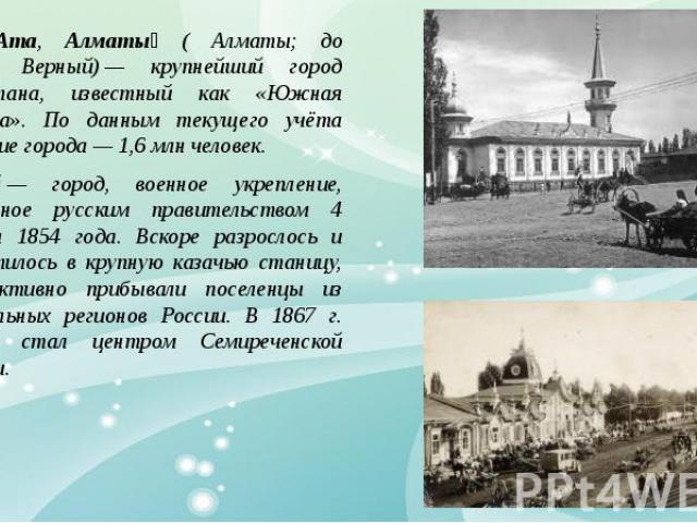 Алма -Ата, Алматы ( Алматы; до 1921;— Верный);— крупнейший город Казахстана, известный как «Южная Столица». По данным текущего учёта население города;— 1,6;млн. человек. Верный;— город, военное укрепление, основанное русским правительством 4 февраля…