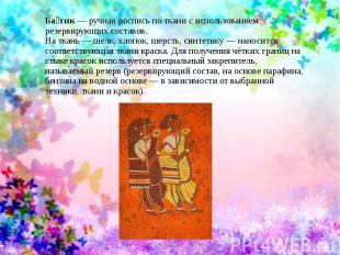 Батик;— ручная роспись по ткани с использованием резервирующих составов.На ткань