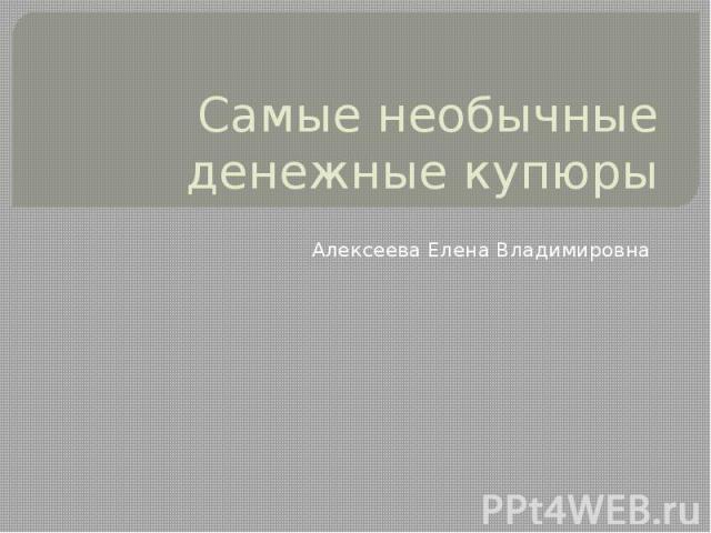 Самые необычные денежные купюры Алексеева Елена Владимировна