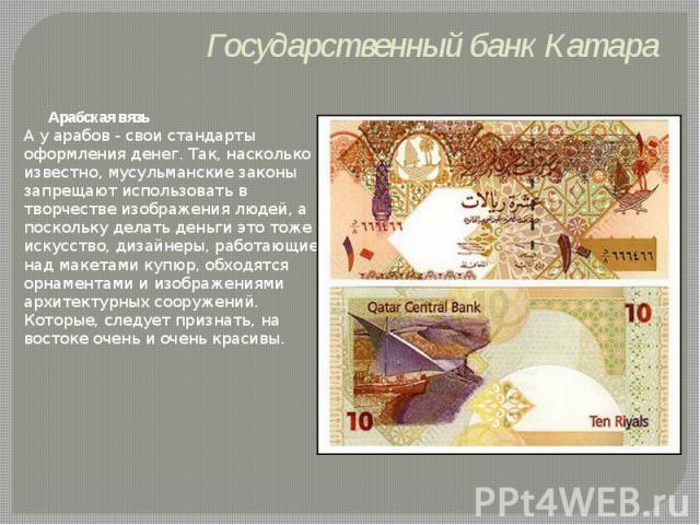 Государственный банк Катара Арабская вязь А у арабов - свои стандарты оформления денег. Так, насколько известно, мусульманские законы запрещают использовать в творчестве изображения людей, а поскольку делать деньги это тоже искусство, дизайнеры, раб…