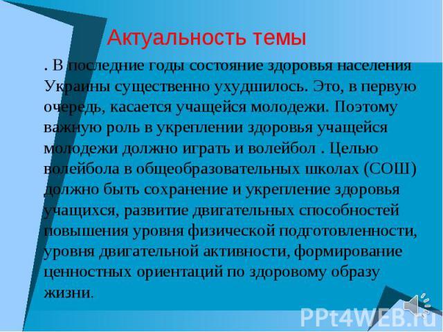 . В последние годы состояние здоровья населения Украины существенно ухудшилось. Это, в первую очередь, касается учащейся молодежи. Поэтому важную роль в укреплении здоровья учащейся молодежи должно играть и волейбол . Целью волейбола в общеобразоват…