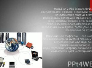 Народная молва создала типичный портрет компьютерщика: очкарика, с красными, вос