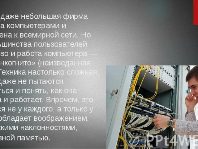 Сегодня даже небольшая фирма оснащена компьютерами и подключена к всемирной сети. Но для большинства пользователей устройство и работа компьютера — «терра инкогнито» (неизведанная земля). Техника настолько сложная, что они даже не пытаются разобрать…