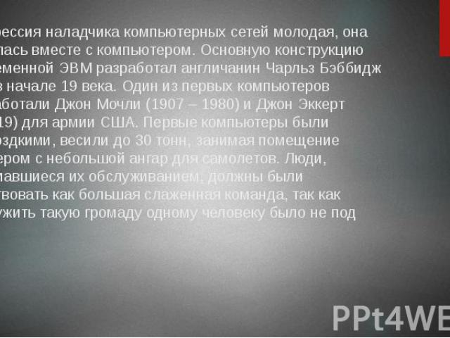 Профессия наладчика компьютерных сетей молодая, она родилась вместе с компьютером. Основную конструкцию современной ЭВМ разработал англичанин Чарльз Бэббидж еще в начале 19 века. Один из первых компьютеров разработали Джон Мочли (1907 – 1980) и Джон…