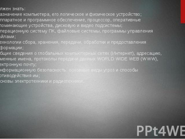 Должен знать: - назначение компьютера, его логическое и физическое устройство; - аппаратное и программное обеспечение, процессор, оперативные запоминающие устройства, дисковую и видео подсистемы; - операционную систему ПК, файловые системы, программ…