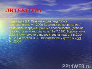 ЛИТЕРАТУРА Кудрявцев В.Т. Развивающая педагогика оздоровления, М. -2000.Дошкольн