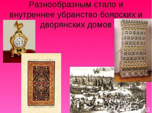Разнообразным стало и внутреннее убранство боярских и дворянских домов
