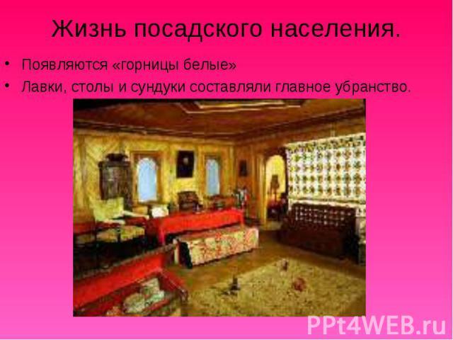 Жизнь посадского населения. Появляются «горницы белые» Лавки, столы и сундуки составляли главное убранство.