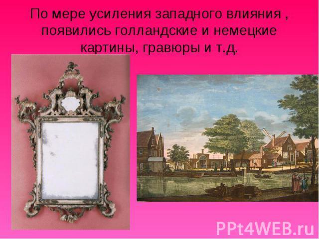 По мере усиления западного влияния , появились голландские и немецкие картины, гравюры и т.д.