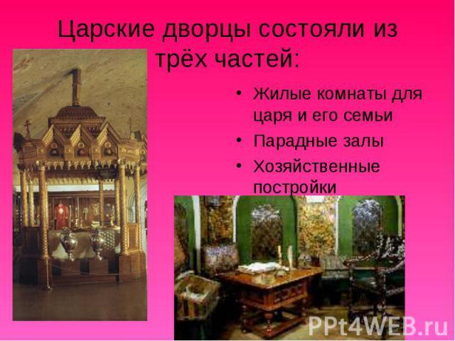 Царские дворцы состояли из трёх частей: Жилые комнаты для царя и его семьи Парадные залы Хозяйственные постройки