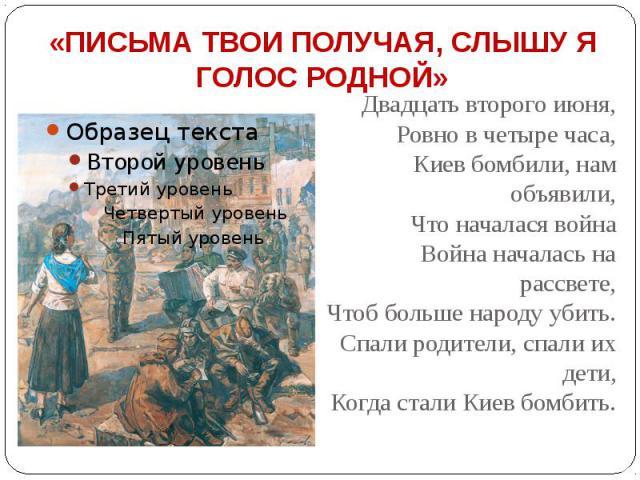 «ПИСЬМА ТВОИ ПОЛУЧАЯ, СЛЫШУ Я ГОЛОС РОДНОЙ» Двадцать второго июня, Ровно в четыре часа, Киев бомбили, нам объявили, Что началася война Война началась на рассвете, Чтоб больше народу убить. Спали родители, спали их дети, Когда стали Киев бомбить.