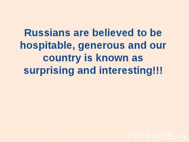 Russians are believed to be hospitable, generous and our country is known as surprising and interesting!!!