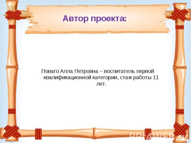 Автор проекта: Поваго Алла Петровна – воспитатель первой квалификационной категории, стаж работы 11 лет.