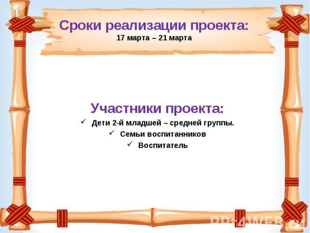Сроки реализации проекта:17 марта – 21 марта Участники проекта: Дети 2-й младшей – средней группы. Семьи воспитанников Воспитатель